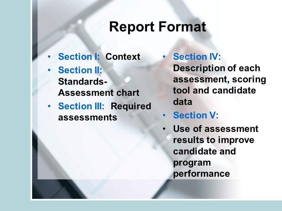Report Format Section I: Context Section II: Standards- Assessment chart Section III: Required assessments Section IV: Description of each assessment, scoring tool and candidate data Section V: Use of assessment results to improve candidate and program performance