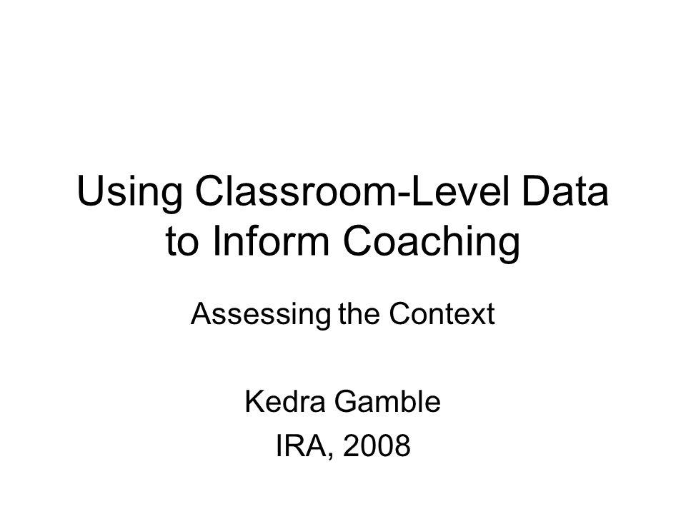 Using Classroom-Level Data to Inform Coaching Assessing the Context Kedra Gamble IRA, 2008