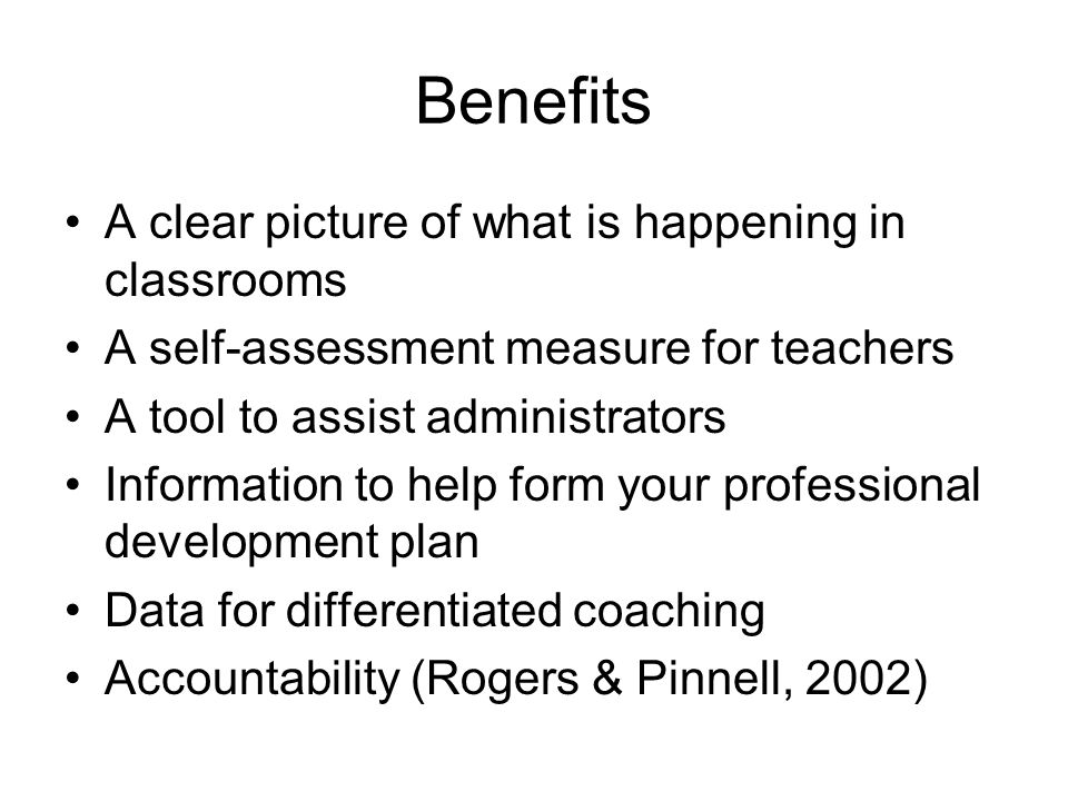 Benefits A clear picture of what is happening in classrooms A self-assessment measure for teachers A tool to assist administrators Information to help form your professional development plan Data for differentiated coaching Accountability (Rogers & Pinnell, 2002)