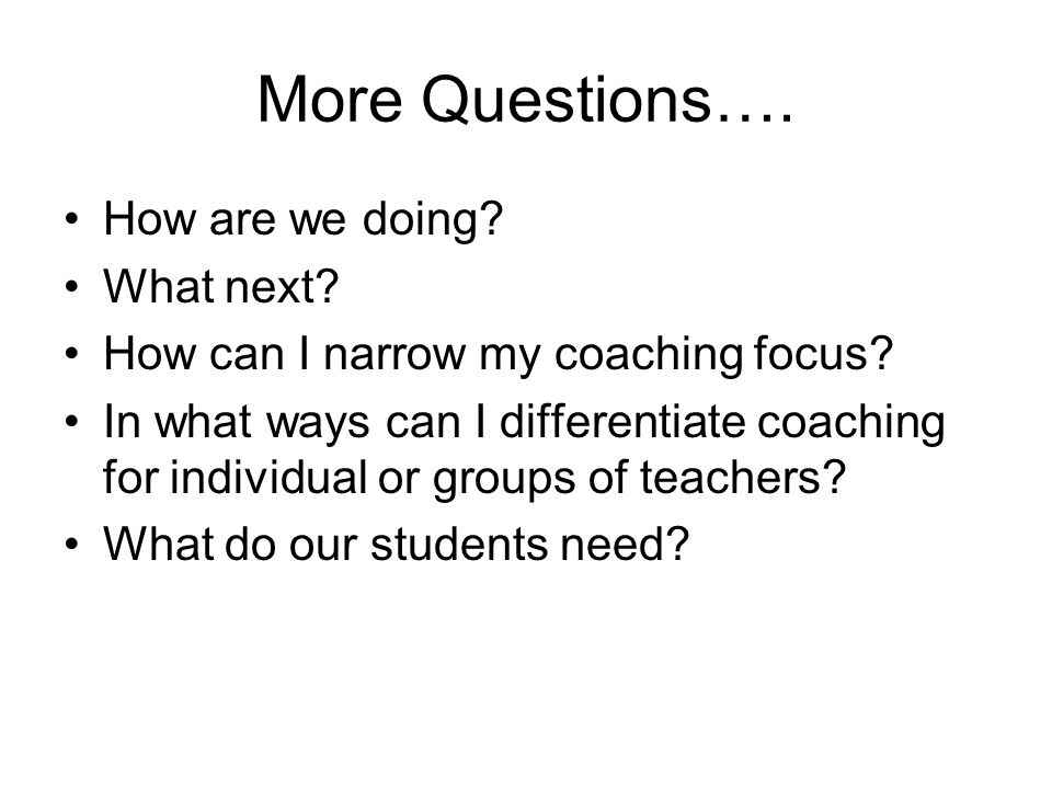 More Questions…. How are we doing? What next? How can I narrow my coaching focus? In what ways can I differentiate coaching for individual or groups o