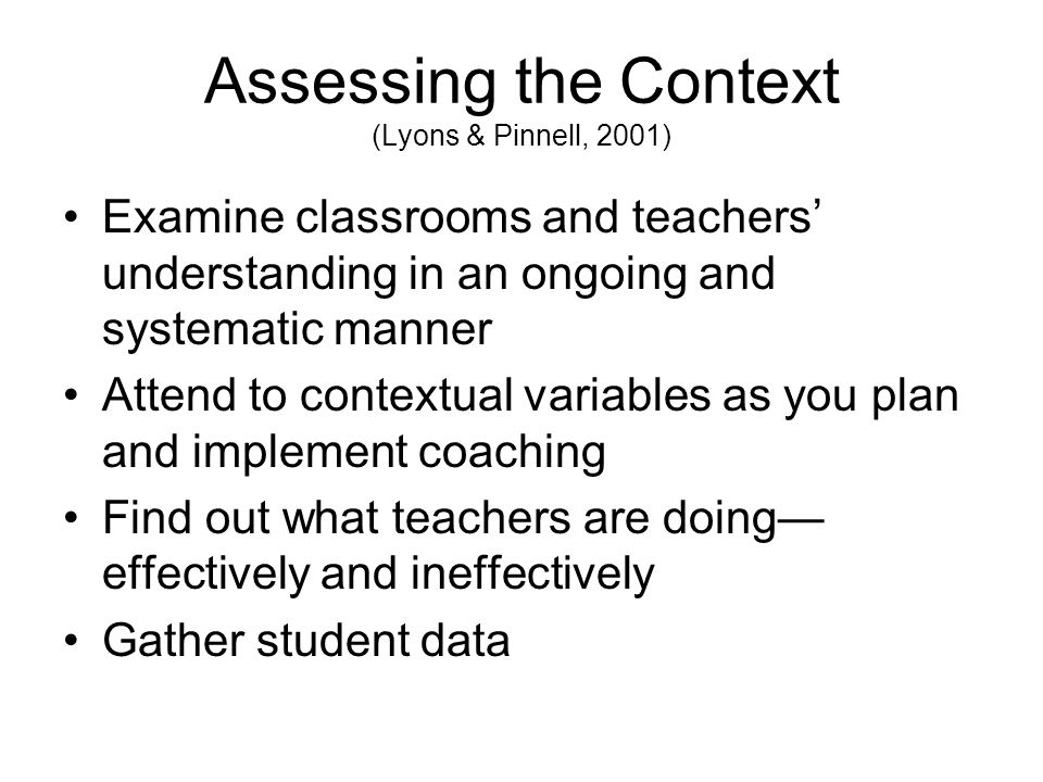 Assessing the Context (Lyons & Pinnell, 2001) Examine classrooms and teachers understanding in an ongoing and systematic manner Attend to contextual variables as you plan and implement coaching Find out what teachers are doing effectively and ineffectively Gather student data