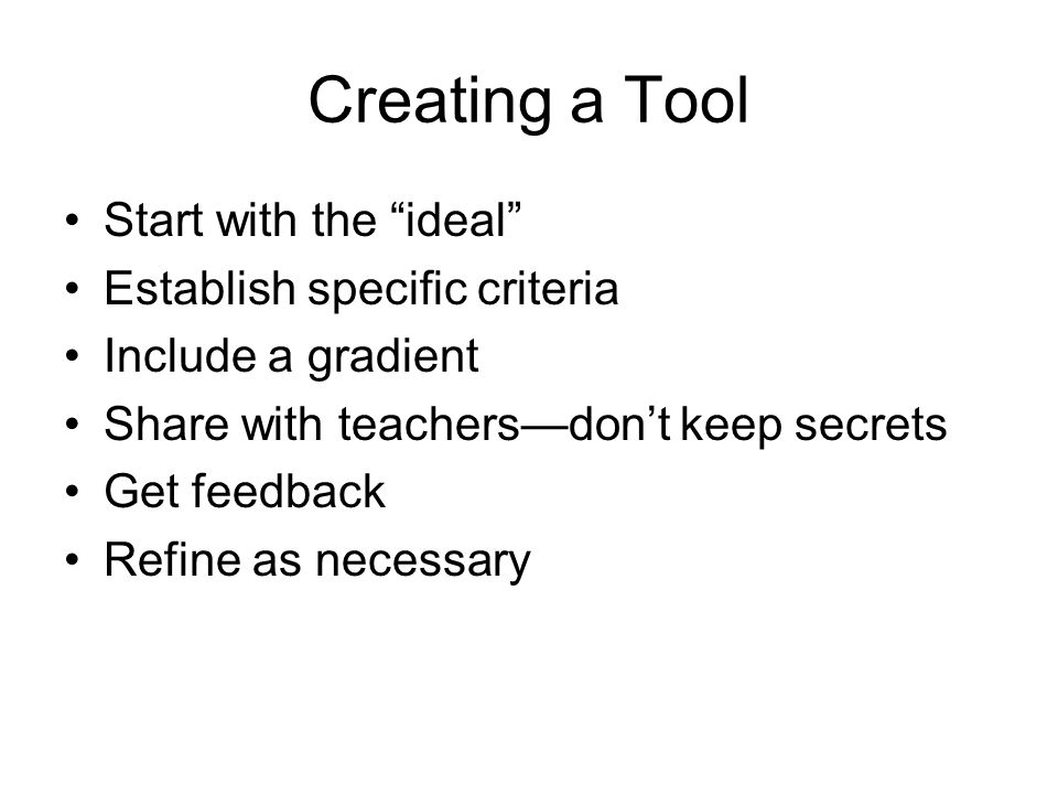 Creating a Tool Start with the ideal Establish specific criteria Include a gradient Share with teachersdont keep secrets Get feedback Refine as necess