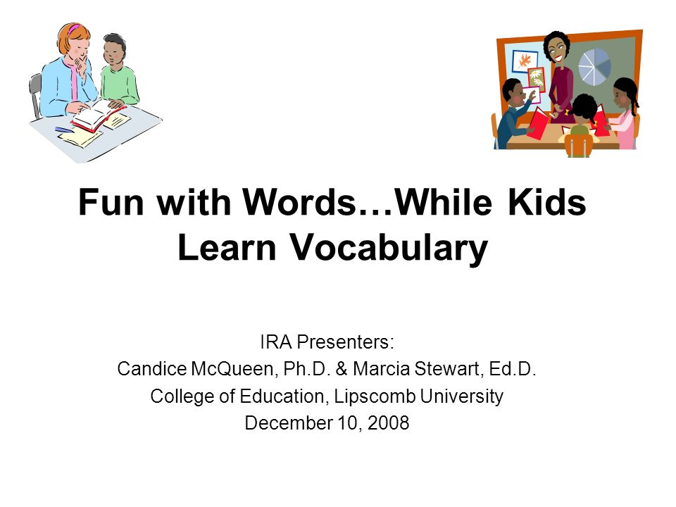 Fun with Words…While Kids Learn Vocabulary IRA Presenters: Candice McQueen, Ph.D. & Marcia Stewart, Ed.D. College of Education, Lipscomb University De