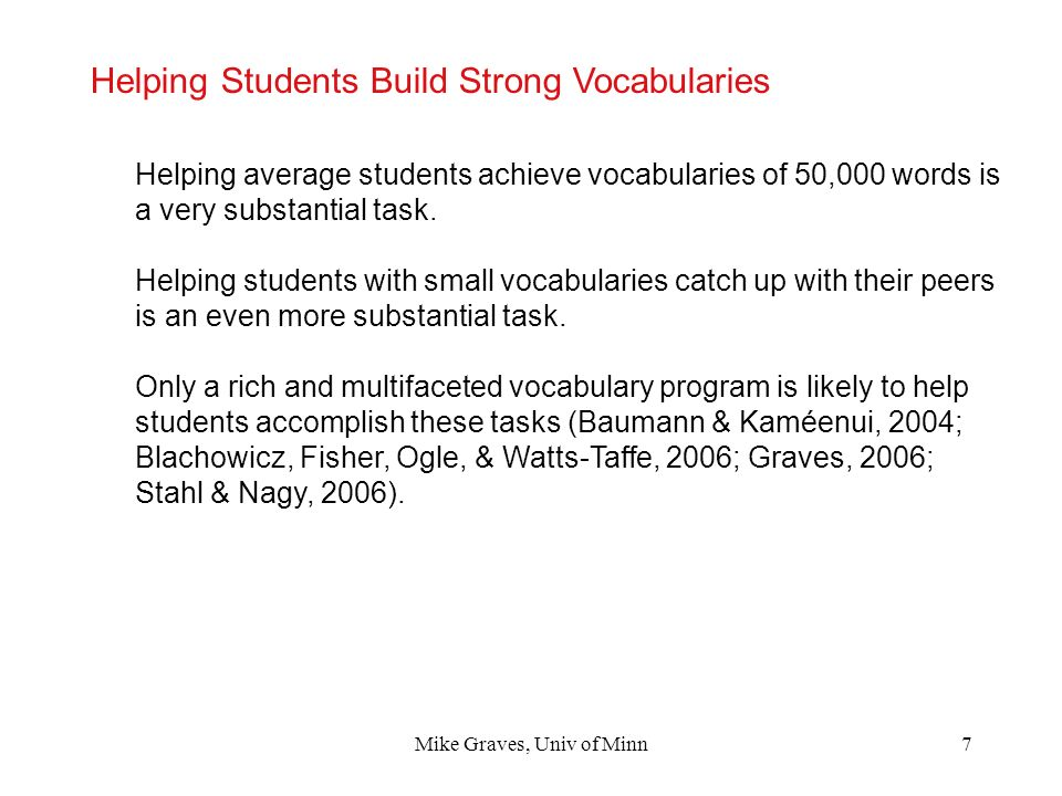 Mike Graves, Univ of Minn7 Helping Students Build Strong Vocabularies Helping average students achieve vocabularies of 50,000 words is a very substant
