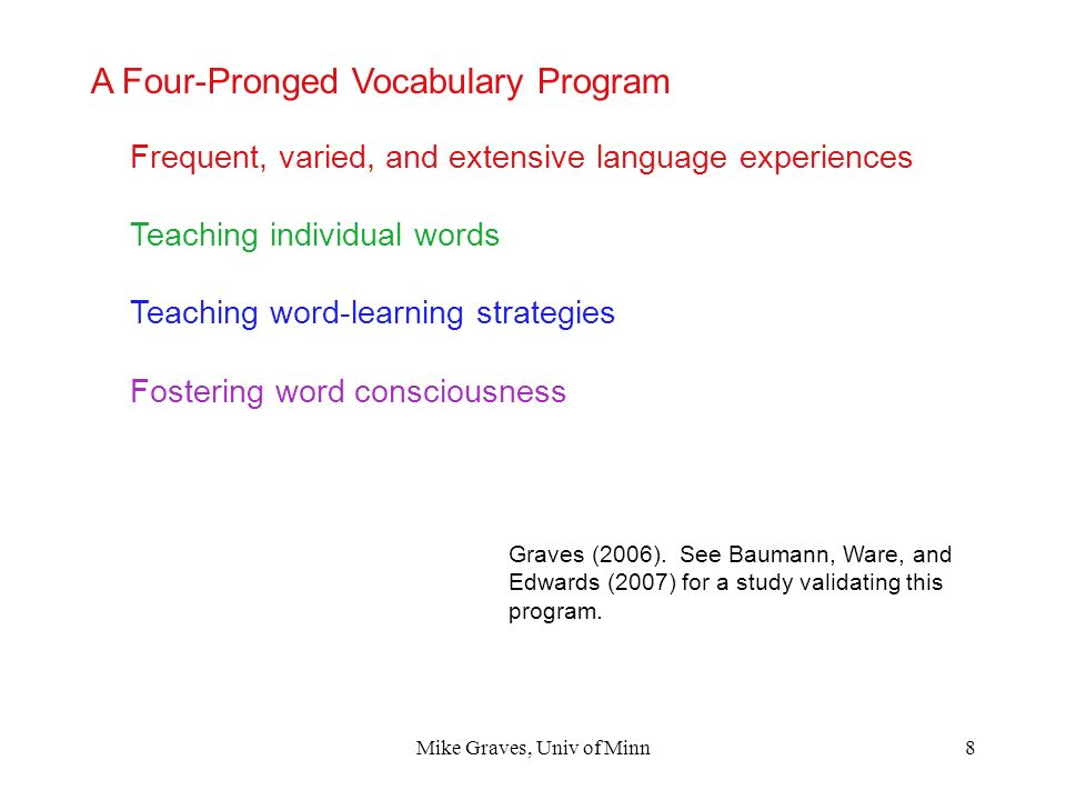 Mike Graves, Univ of Minn8 A Four-Pronged Vocabulary Program Graves (2006). See Baumann, Ware, and Edwards (2007) for a study validating this program.