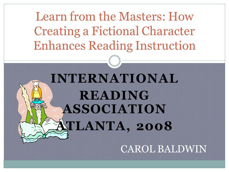 INTERNATIONAL READING ASSOCIATION ATLANTA, 2008 Learn from the Masters: How Creating a Fictional Character Enhances Reading Instruction CAROL BALDWIN