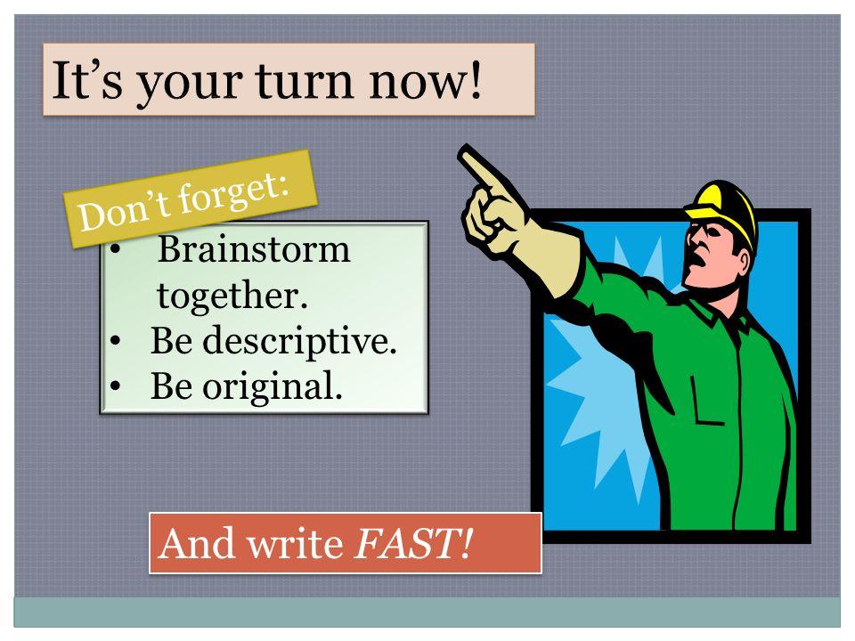 Brainstorm together. Be descriptive. Be original.
