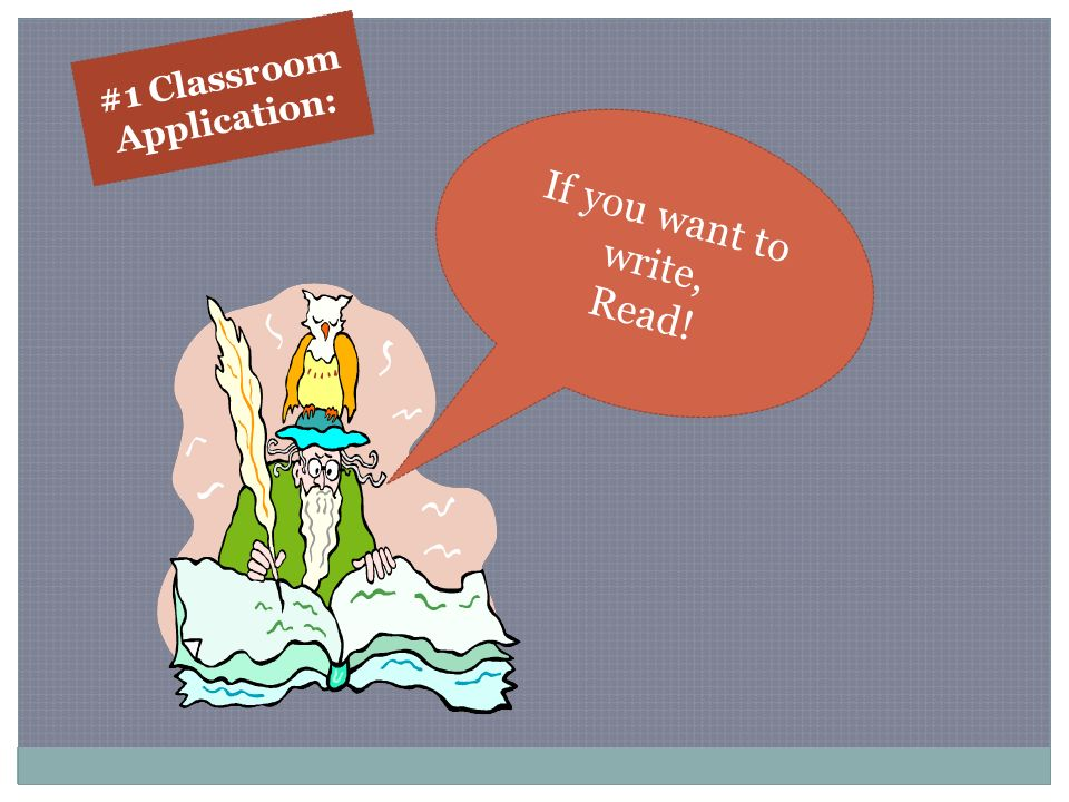 If you want to write, Read! #1 Classroom Application: