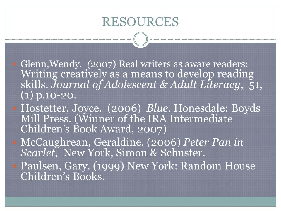 RESOURCES Glenn,Wendy. (2007) Real writers as aware readers: Writing creatively as a means to develop reading skills. Journal of Adolescent & Adult Li