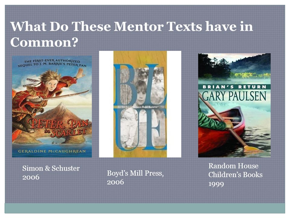 What Do These Mentor Texts have in Common? Simon & Schuster 2006 Boyds Mill Press, 2006 Random House Childrens Books 1999
