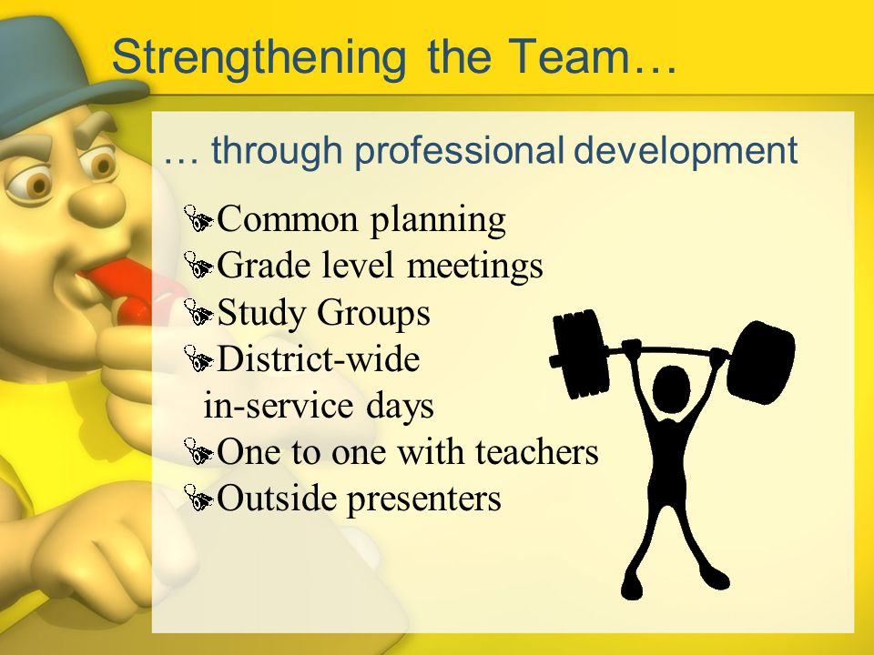 Strengthening the Team… … through professional development Common planning Grade level meetings Study Groups District-wide in-service days One to one with teachers Outside presenters