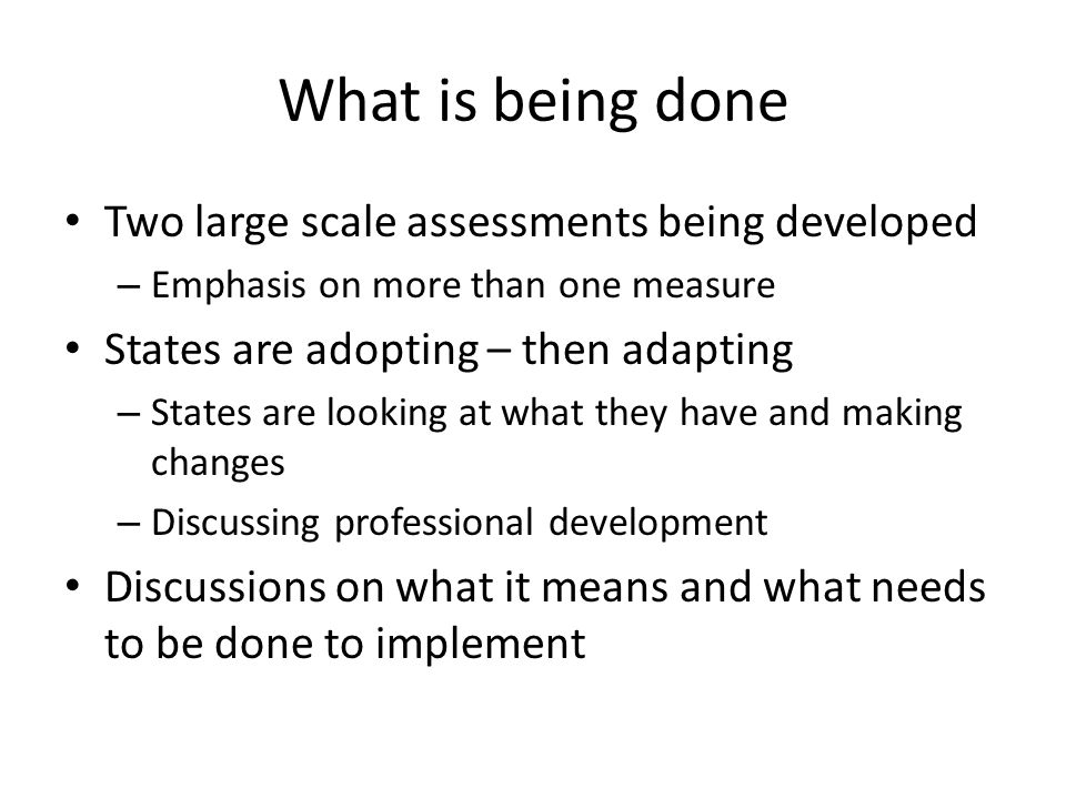 What is being done Two large scale assessments being developed – Emphasis on more than one measure States are adopting – then adapting – States are looking at what they have and making changes – Discussing professional development Discussions on what it means and what needs to be done to implement