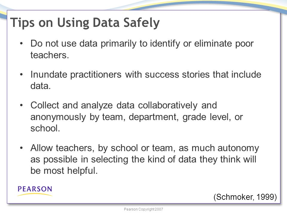 Pearson Copyright 2007 Tips on Using Data Safely Do not use data primarily to identify or eliminate poor teachers. Inundate practitioners with success