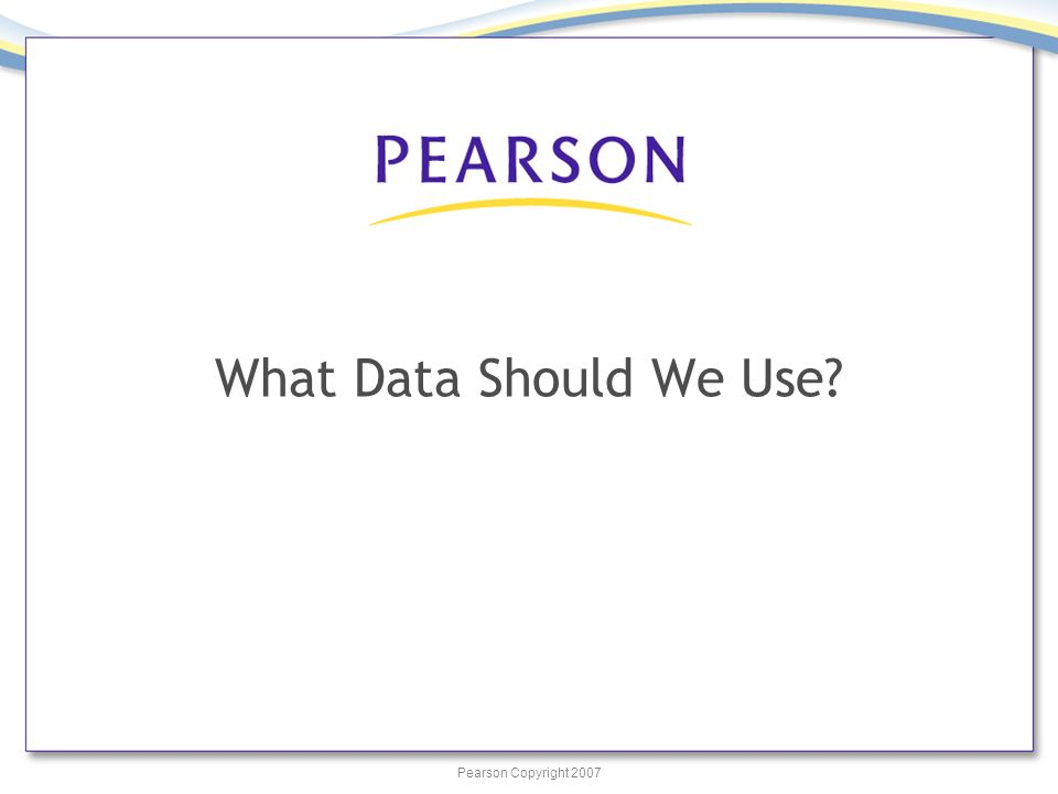 Pearson Copyright 2007 What Data Should We Use