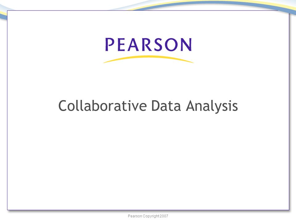 Pearson Copyright 2007 Collaborative Data Analysis
