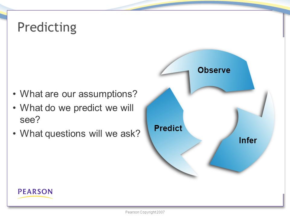 Pearson Copyright 2007 Predict Observe Infer Predicting What are our assumptions.