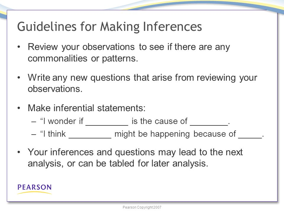 Pearson Copyright 2007 Guidelines for Making Inferences Review your observations to see if there are any commonalities or patterns.