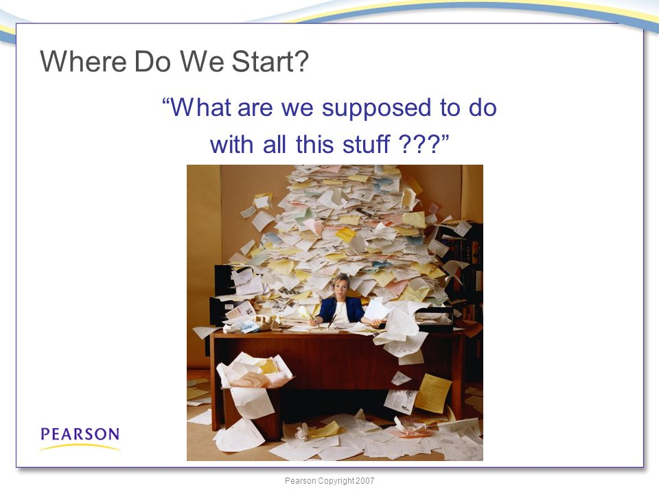 Pearson Copyright 2007 Where Do We Start What are we supposed to do with all this stuff
