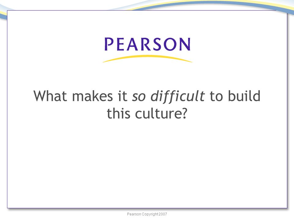 Pearson Copyright 2007 What makes it so difficult to build this culture