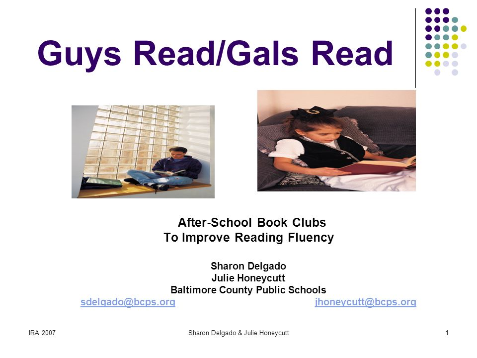 IRA 2007Sharon Delgado & Julie Honeycutt1 Guys Read/Gals Read After-School Book Clubs To Improve Reading Fluency Sharon Delgado Julie Honeycutt Baltimore County Public Schools