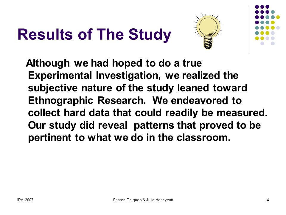 IRA 2007Sharon Delgado & Julie Honeycutt14 Results of The Study Although we had hoped to do a true Experimental Investigation, we realized the subjective nature of the study leaned toward Ethnographic Research.