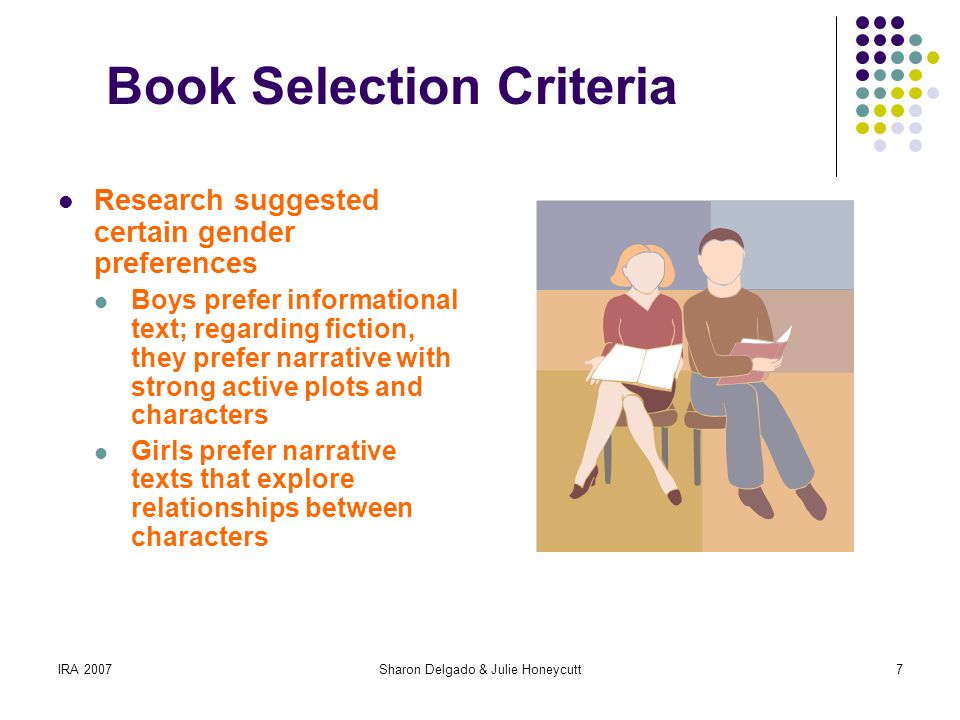 IRA 2007Sharon Delgado & Julie Honeycutt7 Book Selection Criteria Research suggested certain gender preferences Boys prefer informational text; regarding fiction, they prefer narrative with strong active plots and characters Girls prefer narrative texts that explore relationships between characters