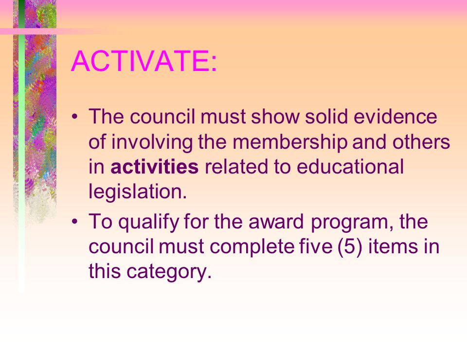 ACTIVATE: The council must show solid evidence of involving the membership and others in activities related to educational legislation.