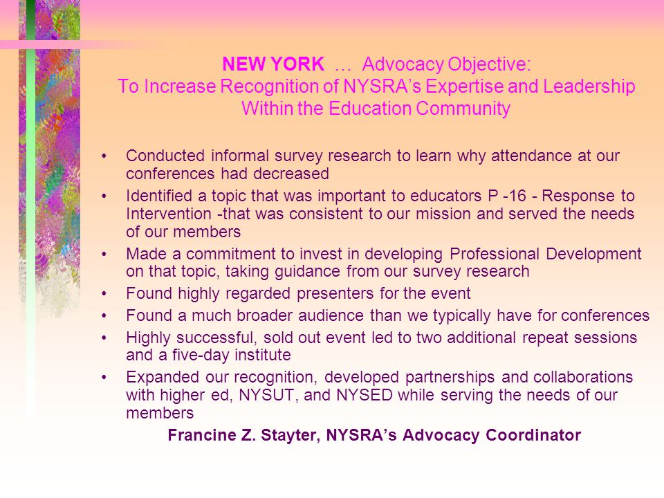 NEW YORK … Advocacy Objective: To Increase Recognition of NYSRAs Expertise and Leadership Within the Education Community Conducted informal survey research to learn why attendance at our conferences had decreased Identified a topic that was important to educators P -16 - Response to Intervention -that was consistent to our mission and served the needs of our members Made a commitment to invest in developing Professional Development on that topic, taking guidance from our survey research Found highly regarded presenters for the event Found a much broader audience than we typically have for conferences Highly successful, sold out event led to two additional repeat sessions and a five-day institute Expanded our recognition, developed partnerships and collaborations with higher ed, NYSUT, and NYSED while serving the needs of our members Francine Z.