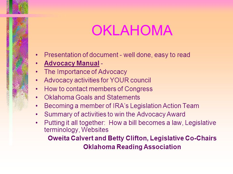 OKLAHOMA Presentation of document - well done, easy to read Advocacy Manual - The Importance of Advocacy Advocacy activities for YOUR council How to contact members of Congress Oklahoma Goals and Statements Becoming a member of IRAs Legislation Action Team Summary of activities to win the Advocacy Award Putting it all together: How a bill becomes a law, Legislative terminology, Websites Oweita Calvert and Betty Clifton, Legislative Co-Chairs Oklahoma Reading Association