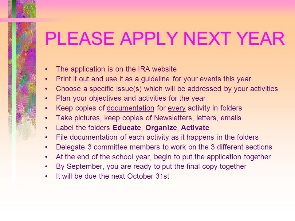 PLEASE APPLY NEXT YEAR The application is on the IRA website Print it out and use it as a guideline for your events this year Choose a specific issue(s) which will be addressed by your activities Plan your objectives and activities for the year Keep copies of documentation for every activity in folders Take pictures, keep copies of Newsletters, letters, emails Label the folders Educate, Organize, Activate File documentation of each activity as it happens in the folders Delegate 3 committee members to work on the 3 different sections At the end of the school year, begin to put the application together By September, you are ready to put the final copy together It will be due the next October 31st