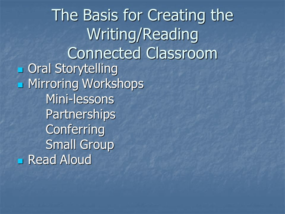 The Basis for Creating the Writing/Reading Connected Classroom Oral Storytelling Oral Storytelling Mirroring Workshops Mirroring WorkshopsMini-lessonsPartnershipsConferring Small Group Read Aloud Read Aloud