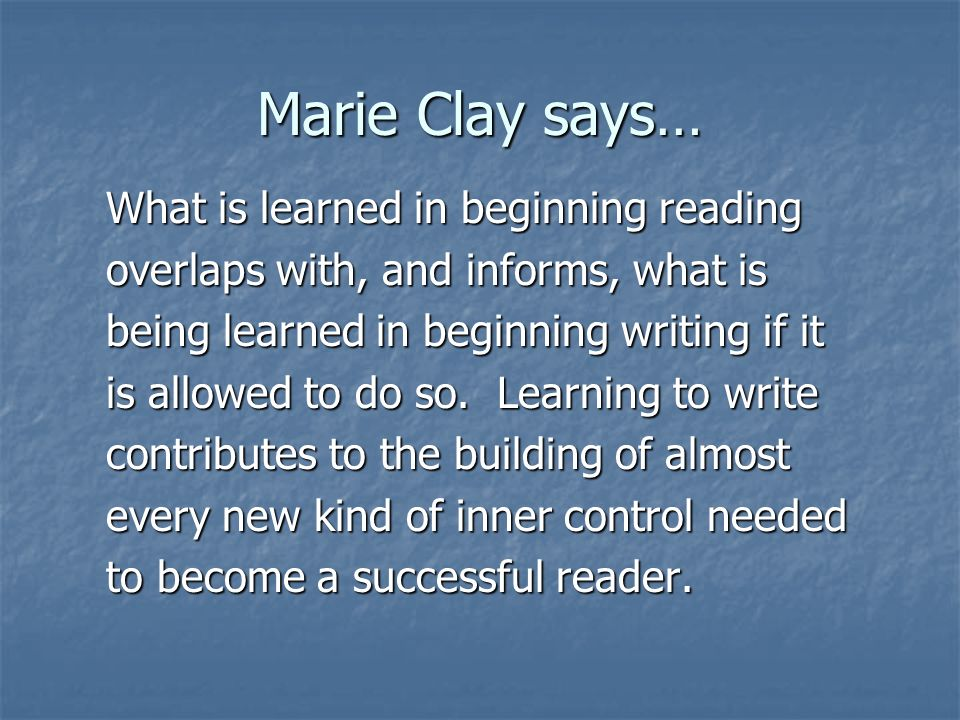 Marie Clay says… What is learned in beginning reading overlaps with, and informs, what is being learned in beginning writing if it is allowed to do so.