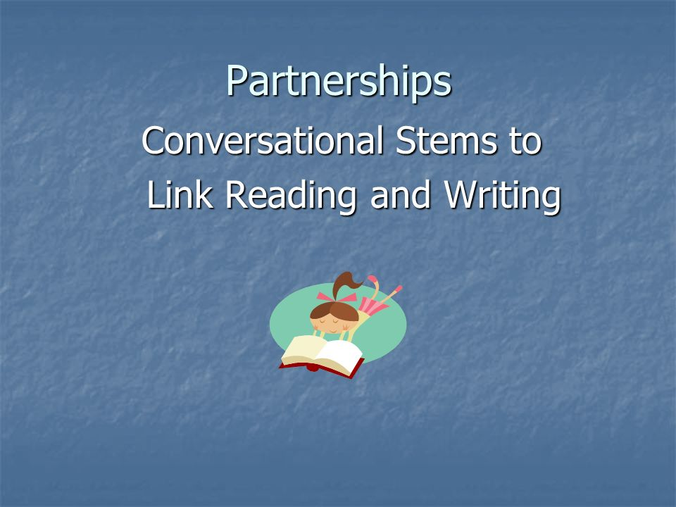 Partnerships Conversational Stems to Conversational Stems to Link Reading and Writing Link Reading and Writing