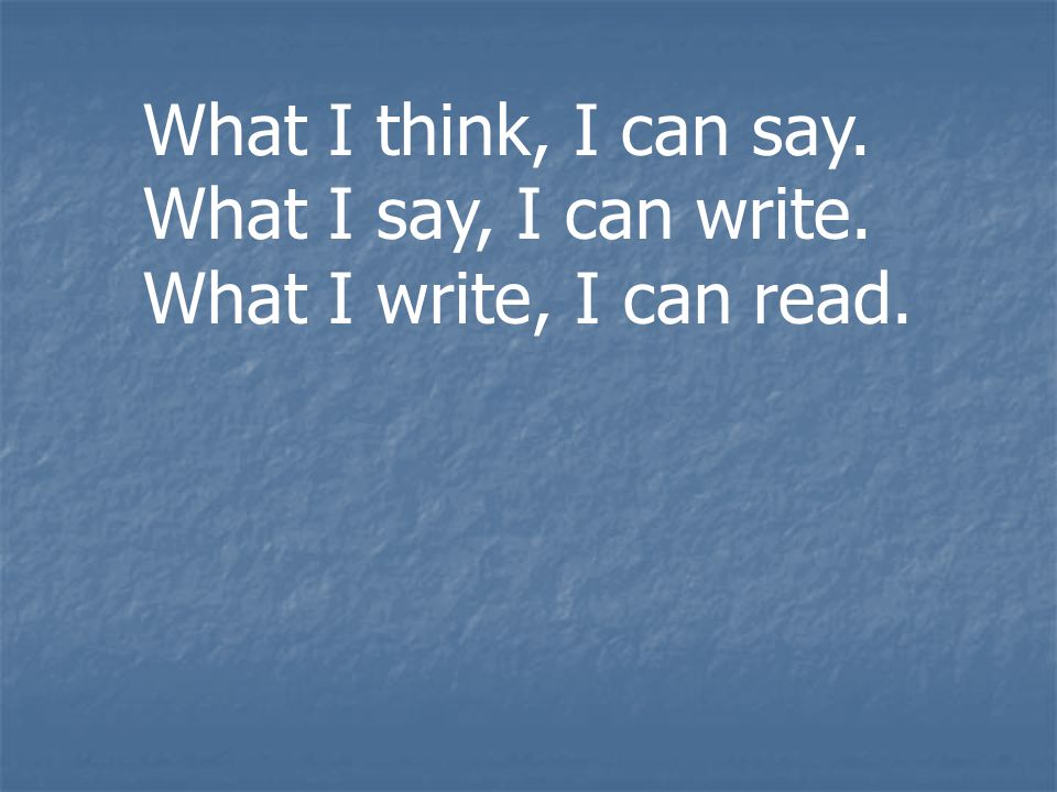 What I think, I can say. What I say, I can write. What I write, I can read.