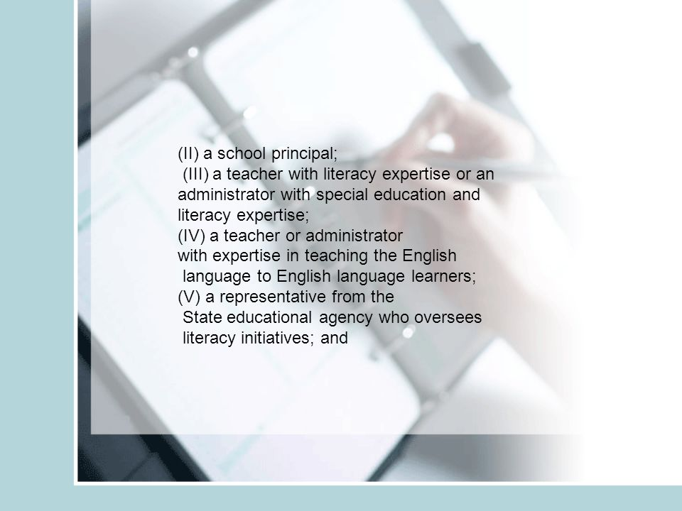(II) a school principal; (III) a teacher with literacy expertise or an administrator with special education and literacy expertise; (IV) a teacher or administrator with expertise in teaching the English language to English language learners; (V) a representative from the State educational agency who oversees literacy initiatives; and