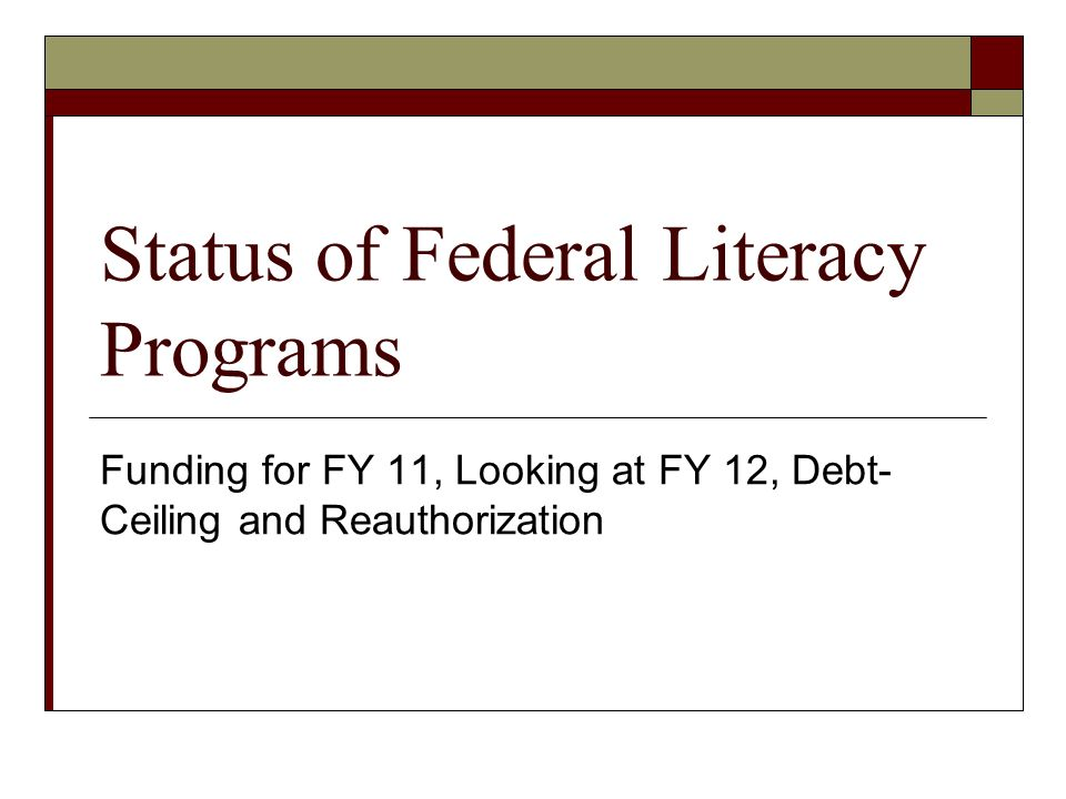 Status of Federal Literacy Programs Funding for FY 11, Looking at FY 12, Debt- Ceiling and Reauthorization