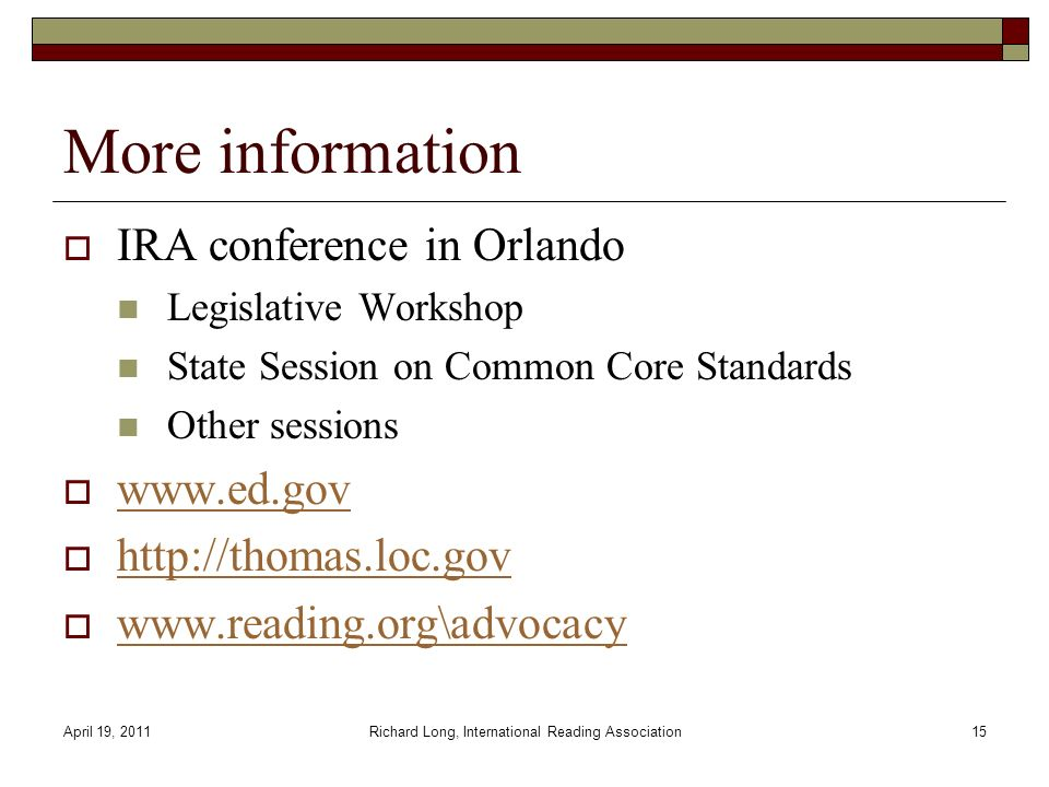 April 19, 2011Richard Long, International Reading Association15 More information IRA conference in Orlando Legislative Workshop State Session on Common Core Standards Other sessions www.ed.gov http://thomas.loc.gov www.reading.org\advocacy