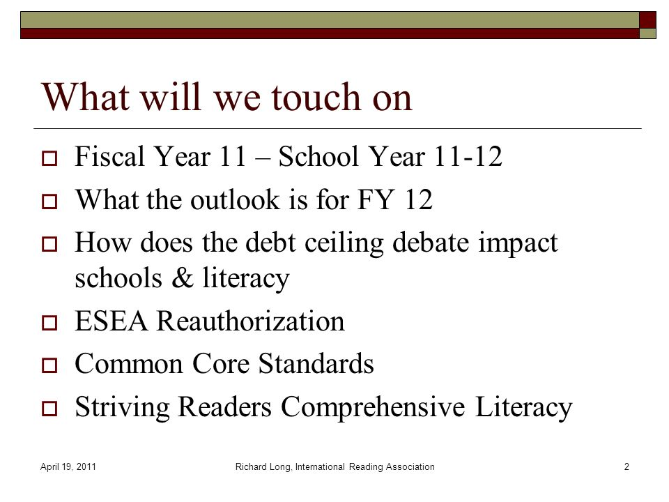 April 19, 2011Richard Long, International Reading Association2 What will we touch on Fiscal Year 11 – School Year 11-12 What the outlook is for FY 12 How does the debt ceiling debate impact schools & literacy ESEA Reauthorization Common Core Standards Striving Readers Comprehensive Literacy