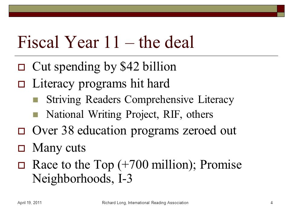 April 19, 2011Richard Long, International Reading Association4 Fiscal Year 11 – the deal Cut spending by $42 billion Literacy programs hit hard Striving Readers Comprehensive Literacy National Writing Project, RIF, others Over 38 education programs zeroed out Many cuts Race to the Top (+700 million); Promise Neighborhoods, I-3
