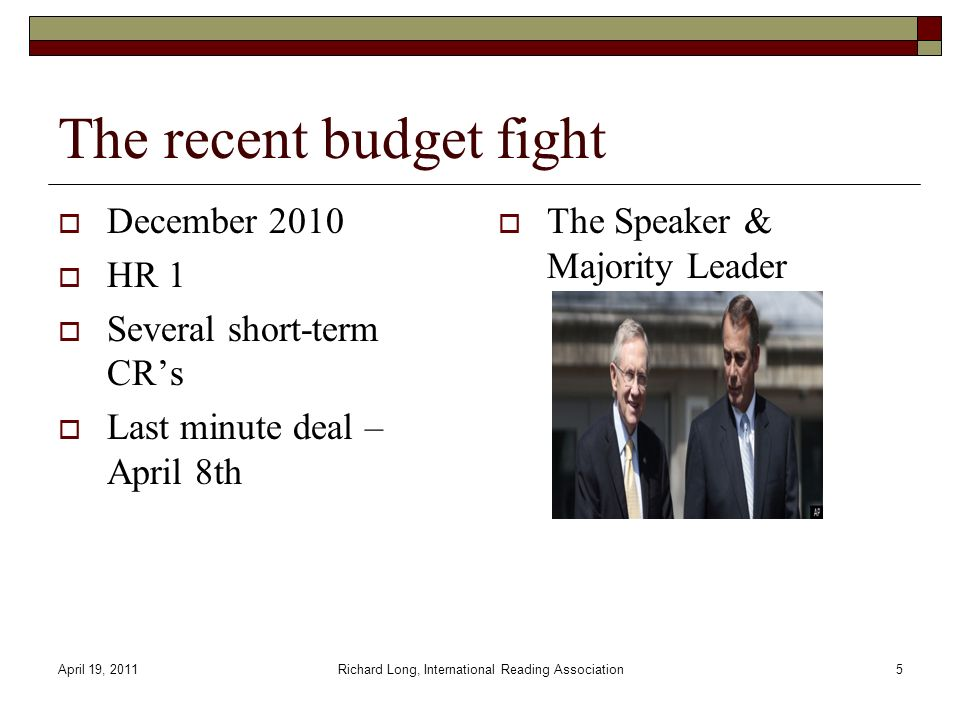 April 19, 2011Richard Long, International Reading Association5 The recent budget fight December 2010 HR 1 Several short-term CRs Last minute deal – April 8th The Speaker & Majority Leader