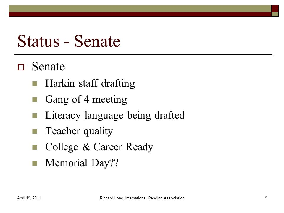 April 19, 2011Richard Long, International Reading Association9 Status - Senate Senate Harkin staff drafting Gang of 4 meeting Literacy language being drafted Teacher quality College & Career Ready Memorial Day??