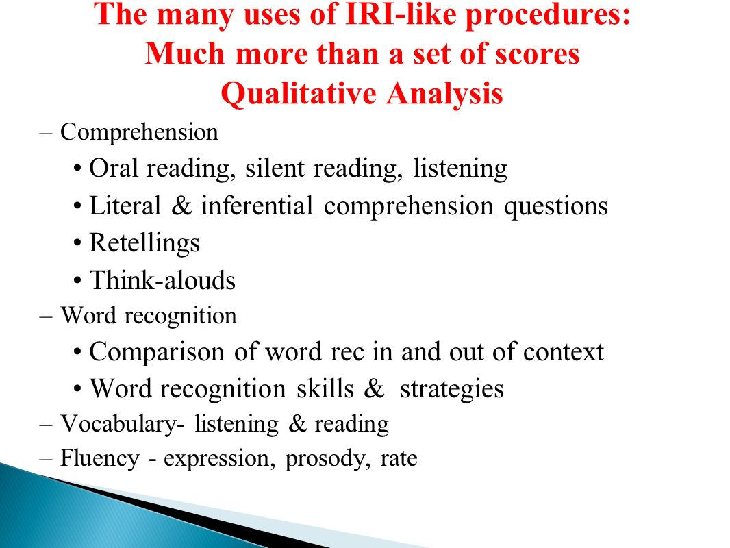 The many uses of IRI-like procedures: Much more than a set of scores Qualitative Analysis –Comprehension Oral reading, silent reading, listening Literal & inferential comprehension questions Retellings Think-alouds –Word recognition Comparison of word rec in and out of context Word recognition skills & strategies –Vocabulary- listening & reading –Fluency - expression, prosody, rate