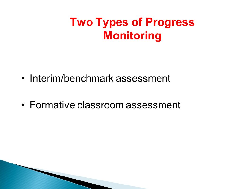 Two Types of Progress Monitoring Interim/benchmark assessment Formative classroom assessment