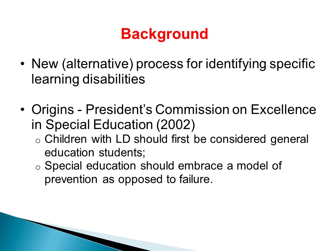 New (alternative) process for identifying specific learning disabilities Origins - Presidents Commission on Excellence in Special Education (2002) o Children with LD should first be considered general education students; o Special education should embrace a model of prevention as opposed to failure.