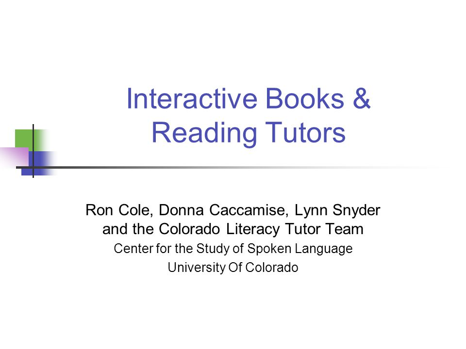 Interactive Books & Reading Tutors Ron Cole, Donna Caccamise, Lynn Snyder and the Colorado Literacy Tutor Team Center for the Study of Spoken Language