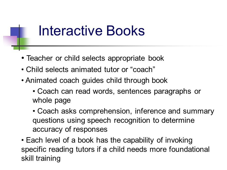 Interactive Books Teacher or child selects appropriate book Child selects animated tutor or coach Animated coach guides child through book Coach can r