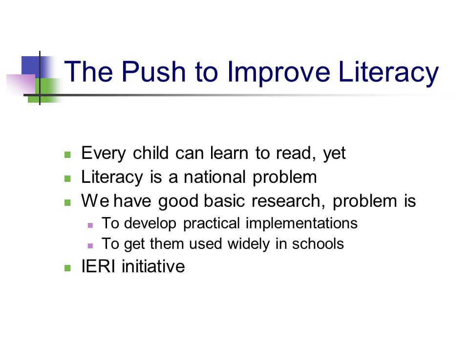 The Push to Improve Literacy Every child can learn to read, yet Literacy is a national problem We have good basic research, problem is To develop prac