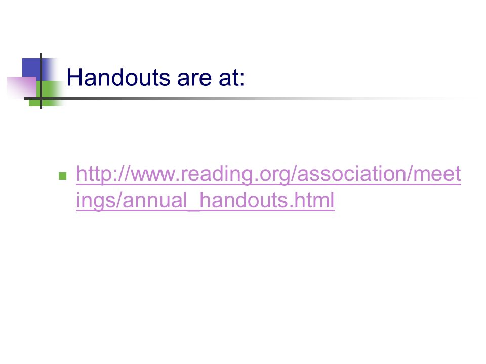 Handouts are at: http://www.reading.org/association/meet ings/annual_handouts.html http://www.reading.org/association/meet ings/annual_handouts.html