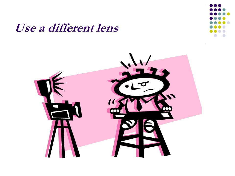 Use a different lens