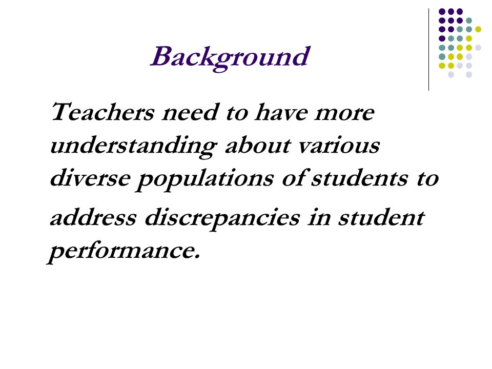 Background Teachers need to have more understanding about various diverse populations of students to address discrepancies in student performance.